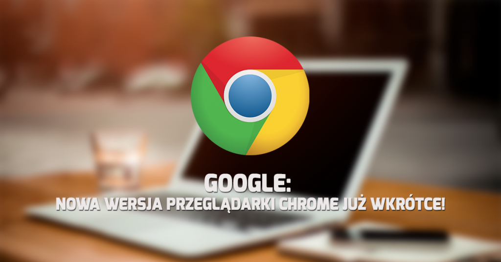 Google: Nowa wersja przeglądarki Chrome już wkrótce!