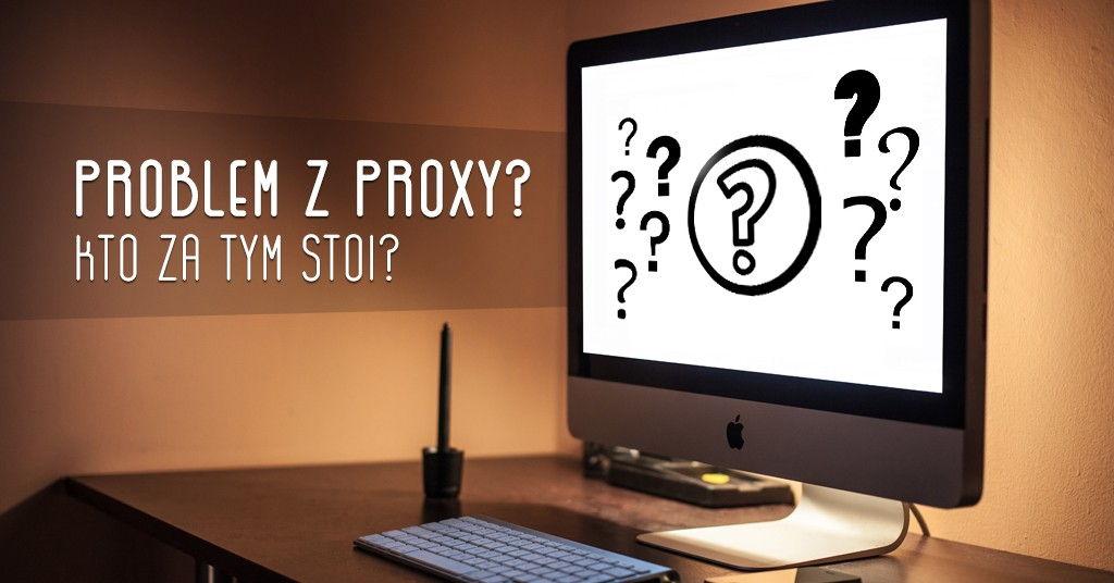 Problem z proxy – kto za tym stoi?