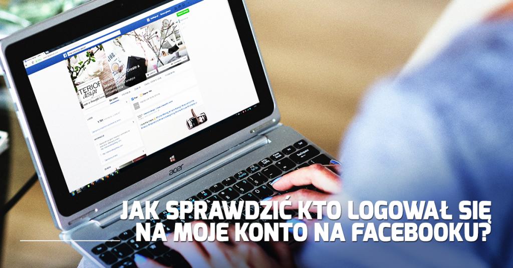 Jak sprawdzić kto logował się na moje konto na Facebooku?