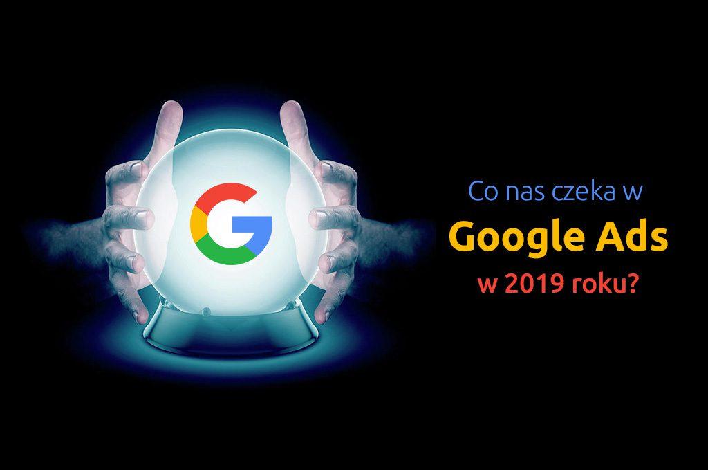 Co nas czeka w Google Ads w 2019 roku?