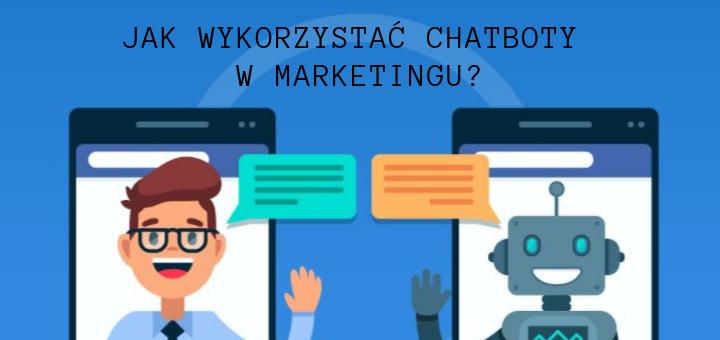 Jak wykorzystać chatboty w marketingu?